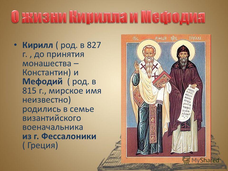 Кирилл ( род. в 827 г., до принятия монашества – Константин) и Мефодий ( род. в 815 г., мирское имя неизвестно) родились в семье византийского военачальника из г. Фессалоники ( Греция)