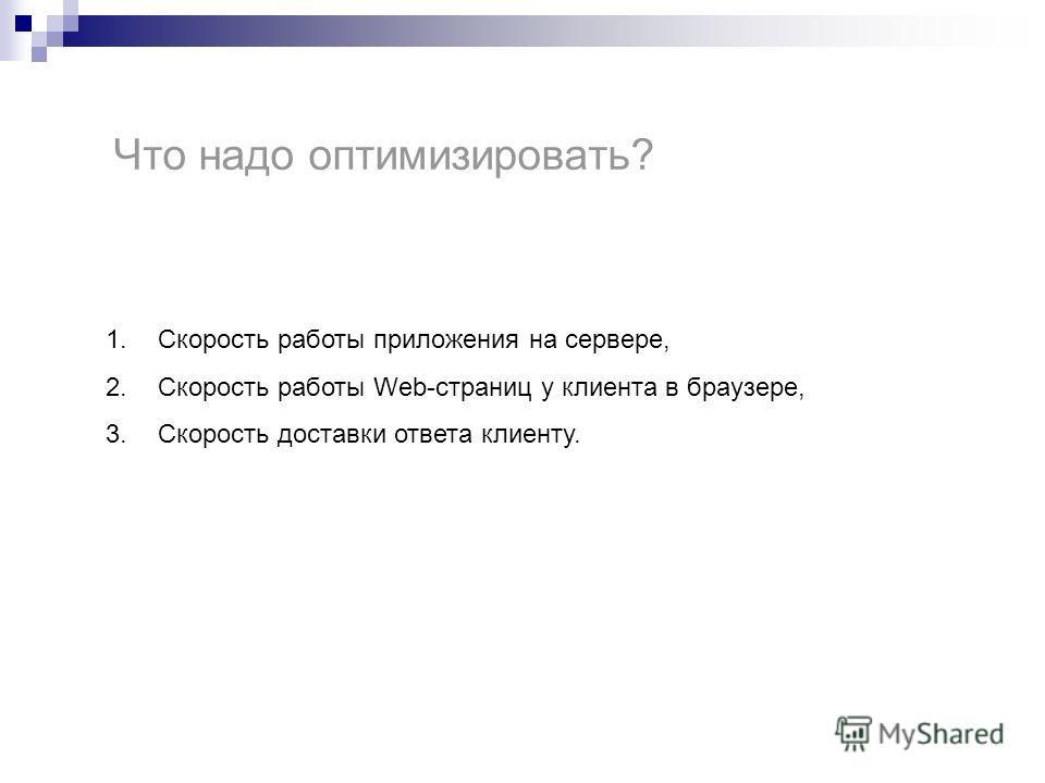 Что надо оптимизировать? 1.Скорость работы приложения на сервере, 2.Скорость работы Web-страниц у клиента в браузере, 3.Скорость доставки ответа клиенту.