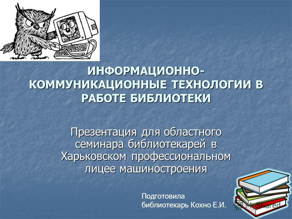 ИНФОРМАЦИОННО- КОММУНИКАЦИОННЫЕ ТЕХНОЛОГИИ В РАБОТЕ БИБЛИОТЕКИ Презентация для областного семинара библиотекарей в Харьковском профессиональном лицее машиностроения Подготовила библиотекарь Кохно Е.И.