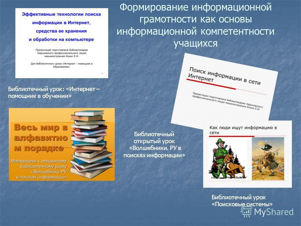 Формирование информационной грамотности как основы информационной компетентности учащихся Библиотечный урок: «Интернет – помощник в обучении» Библиотечный урок «Поисковые системы» Библиотечный открытый урок «Волшебники. РУ в поисках информации»