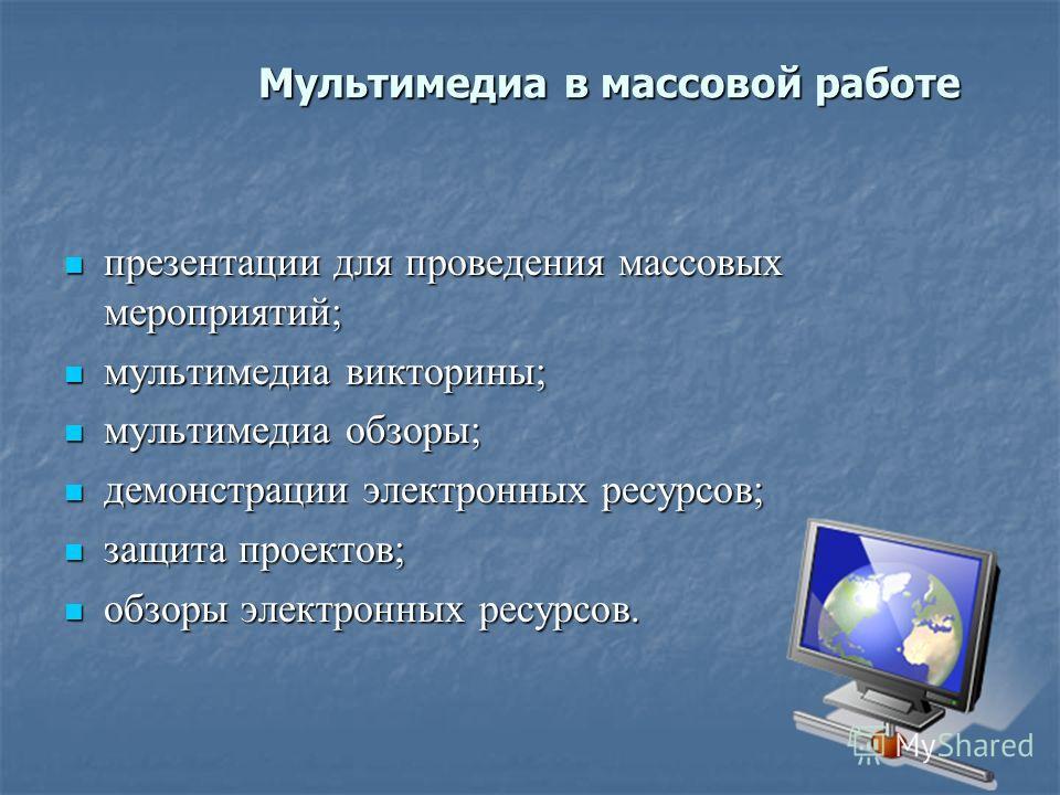 Мультимедиа в массовой работе презентации для проведения массовых мероприятий; презентации для проведения массовых мероприятий; мультимедиа викторины; мультимедиа викторины; мультимедиа обзоры; мультимедиа обзоры; демонстрации электронных ресурсов; д