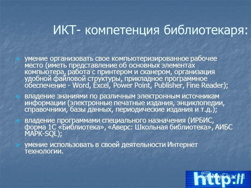 ИКТ- компетенция библиотекаря: умение организовать свое компьютеризированное рабочее место (иметь представление об основных элементах компьютера, работа с принтером и сканером, организация удобной файловой структуры, прикладное программное обеспечени