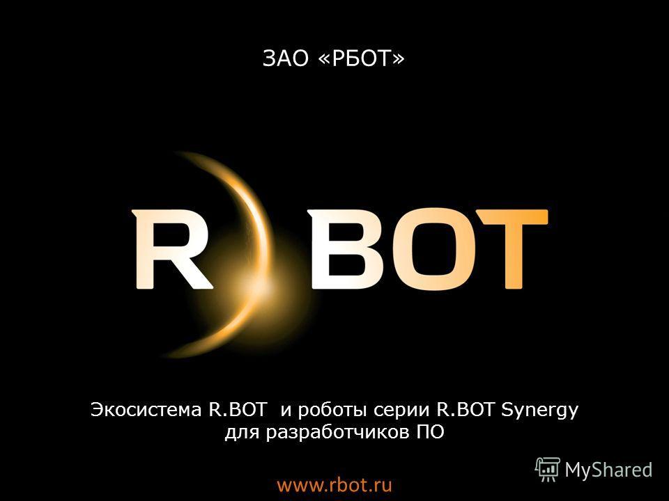 Экосистема R.BOT и роботы серии R.BOT Synergy для разработчиков ПО www.rbot.ru ЗАО «РБОТ»