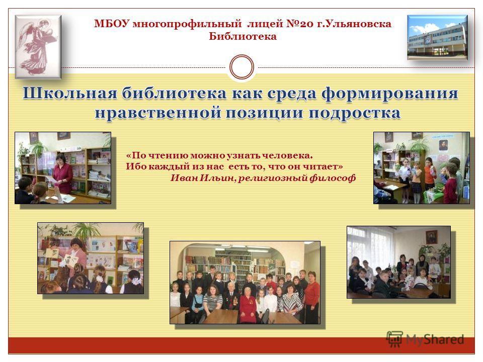 МБОУ многопрофильный лицей 20 г.Ульяновска Библиотека «По чтению можно узнать человека. Ибо каждый из нас есть то, что он читает» Иван Ильин, религиозный философ