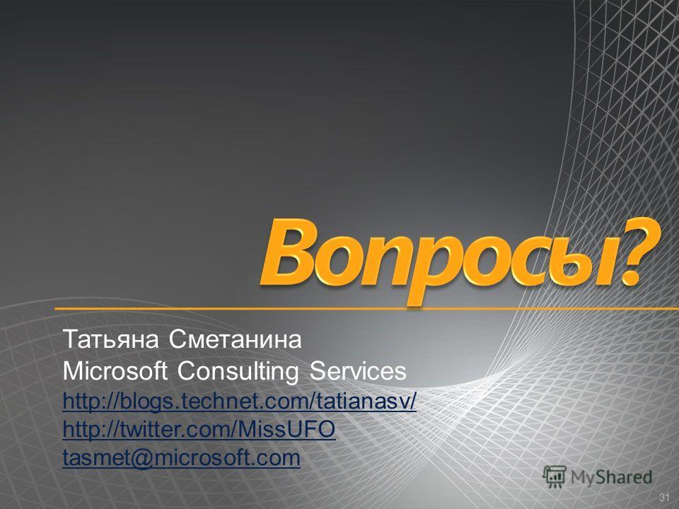 31 Татьяна Сметанина Microsoft Consulting Services http://blogs.technet.com/tatianasv/ http://twitter.com/MissUFO tasmet@microsoft.com