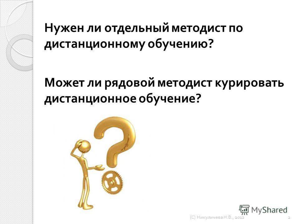 Нужен ли отдельный методист по дистанционному обучению ? Может ли рядовой методист курировать дистанционное обучение ? ( С ) Никуличева Н. В., 2012 2