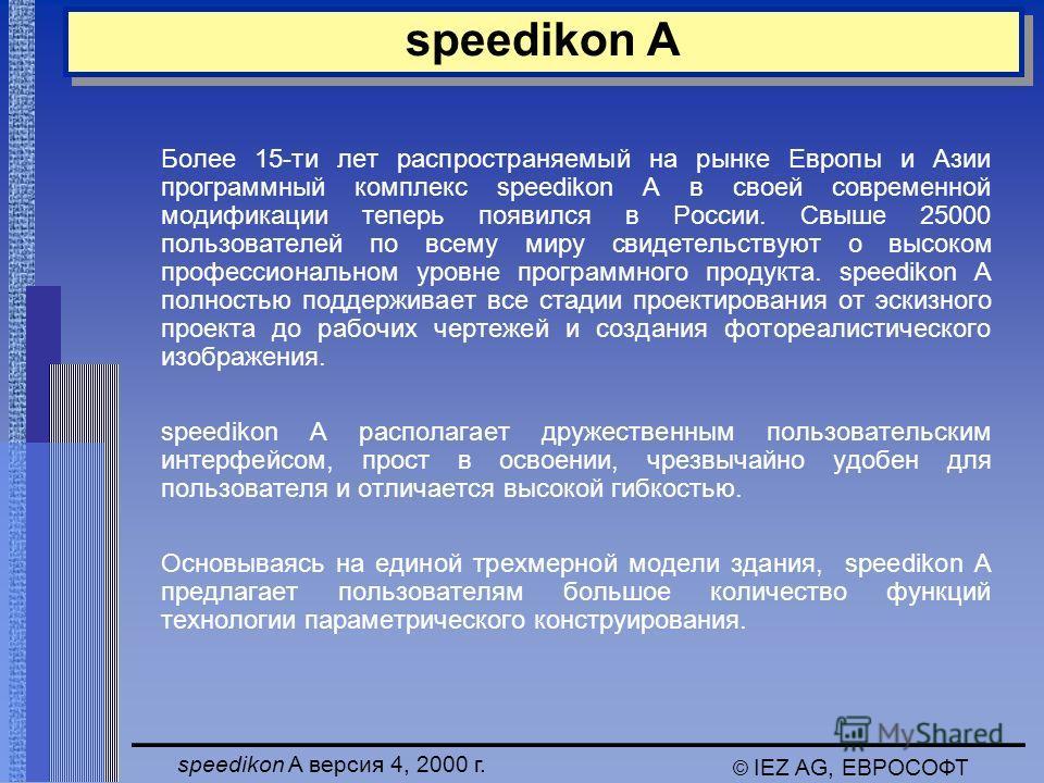 speedikon A версия 4, 2000 г. © IEZ AG, ЕВРОСОФТ speedikon A Более 15-ти лет распространяемый на рынке Европы и Азии программный комплекс speedikon A в своей современной модификации теперь появился в России. Свыше 25000 пользователей по всему миру св