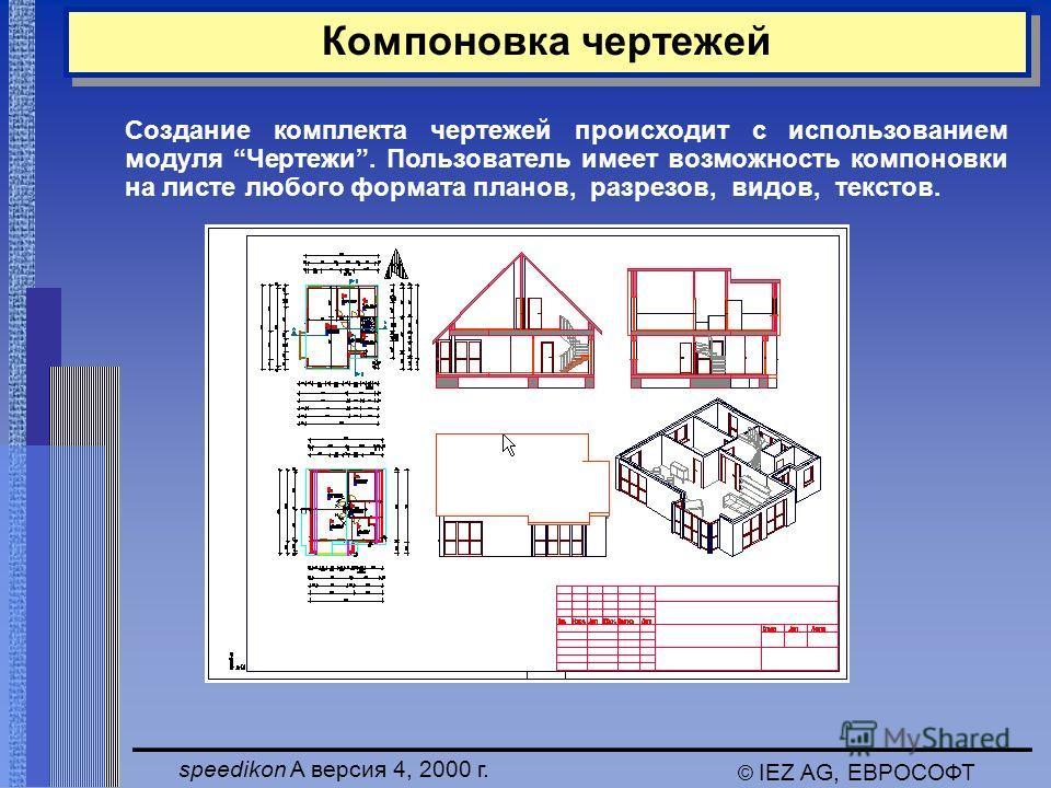 speedikon A версия 4, 2000 г. © IEZ AG, ЕВРОСОФТ Компоновка чертежей Создание комплекта чертежей происходит с использованием модуля Чертежи. Пользователь имеет возможность компоновки на листе любого формата планов, разрезов, видов, текстов.