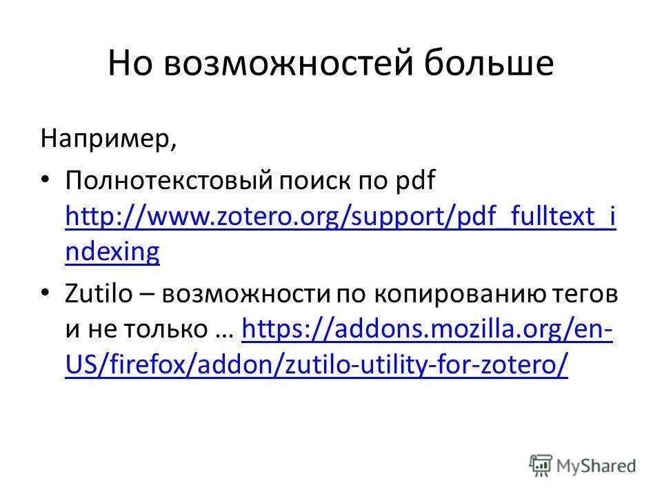 Но возможностей больше Например, Полнотекстовый поиск по pdf http://www.zotero.org/support/pdf_fulltext_i ndexing http://www.zotero.org/support/pdf_fulltext_i ndexing Zutilo – возможности по копированию тегов и не только … https://addons.mozilla.org/
