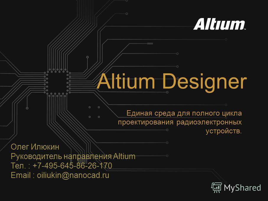 Altium Designer Единая среда для полного цикла проектирования радиоэлектронных устройств. Олег Илюкин Руководитель направления Altium Тел. : +7-495-645-86-26-170 Email : oiliukin@nanocad.ru