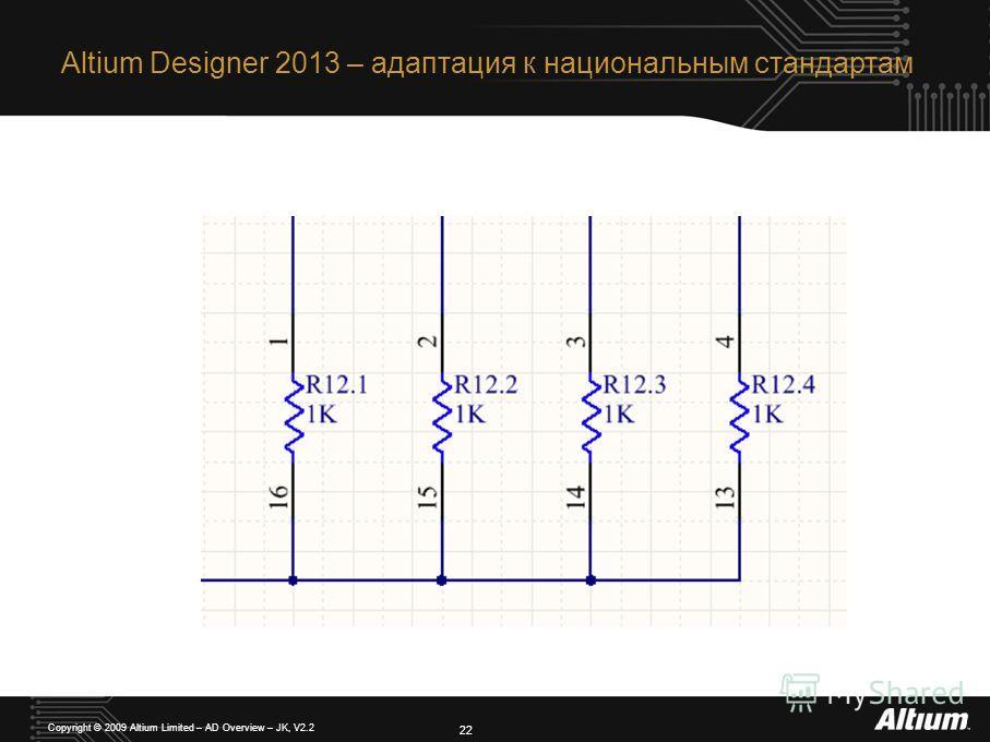 Altium Designer 2013 – адаптация к национальным стандартам 22 Copyright © 2009 Altium Limited – AD Overview – JK, V2.2