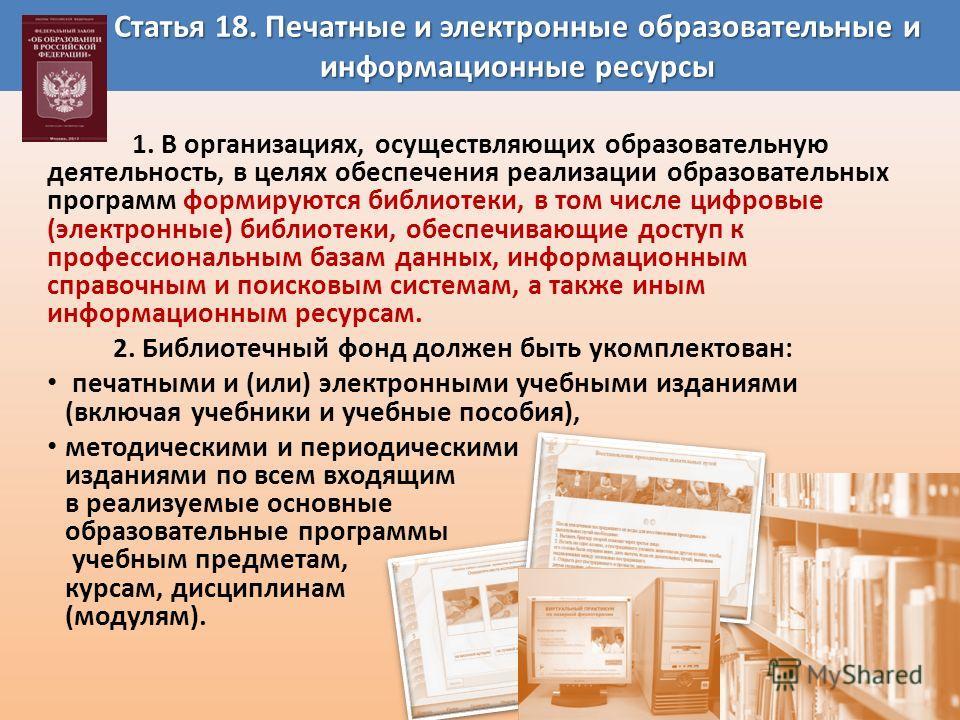 Статья 18. Печатные и электронные образовательные и информационные ресурсы 1. В организациях, осуществляющих образовательную деятельность, в целях обеспечения реализации образовательных программ формируются библиотеки, в том числе цифровые (электронн