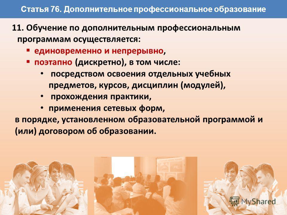 Статья 76. Дополнительное профессиональное образование 11. Обучение по дополнительным профессиональным программам осуществляется: единовременно и непрерывно, поэтапно (дискретно), в том числе: посредством освоения отдельных учебных предметов, курсов,