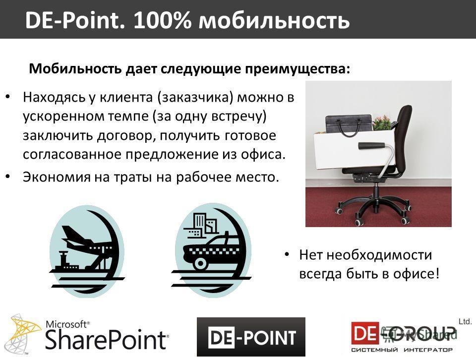 Мобильность дает следующие преимущества: Находясь у клиента (заказчика) можно в ускоренном темпе (за одну встречу) заключить договор, получить готовое согласованное предложение из офиса. Экономия на траты на рабочее место. DE-Point. 100% мобильность