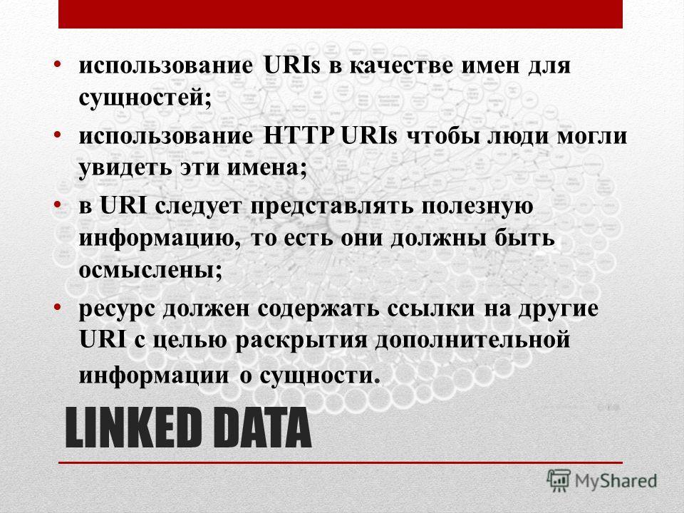 LINKED DATA использование URIs в качестве имен для сущностей; использование HTTP URIs чтобы люди могли увидеть эти имена; в URI следует представлять полезную информацию, то есть они должны быть осмыслены; ресурс должен содержать ссылки на другие URI