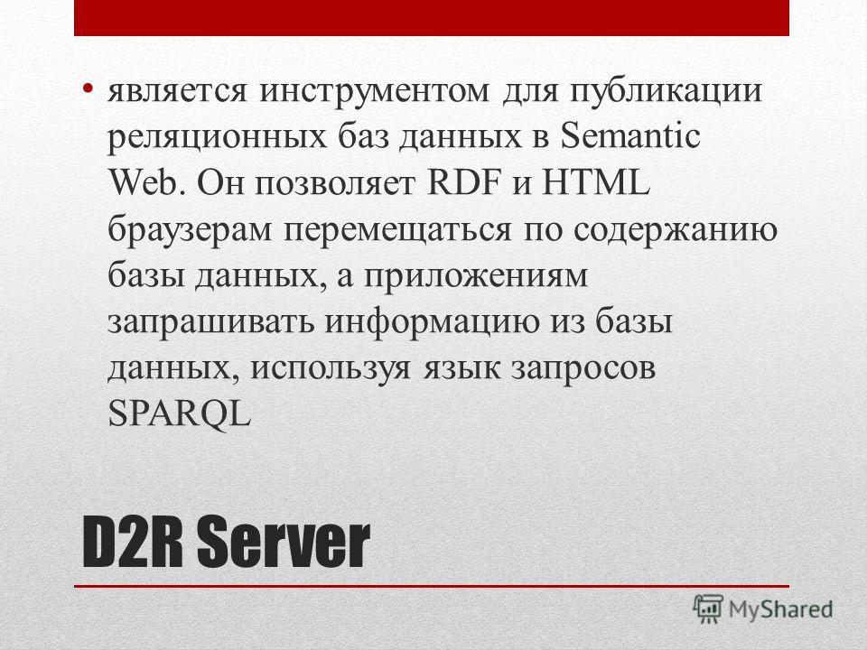 D2R Server является инструментом для публикации реляционных баз данных в Semantic Web. Он позволяет RDF и HTML браузерам перемещаться по содержанию базы данных, а приложениям запрашивать информацию из базы данных, используя язык запросов SPARQL
