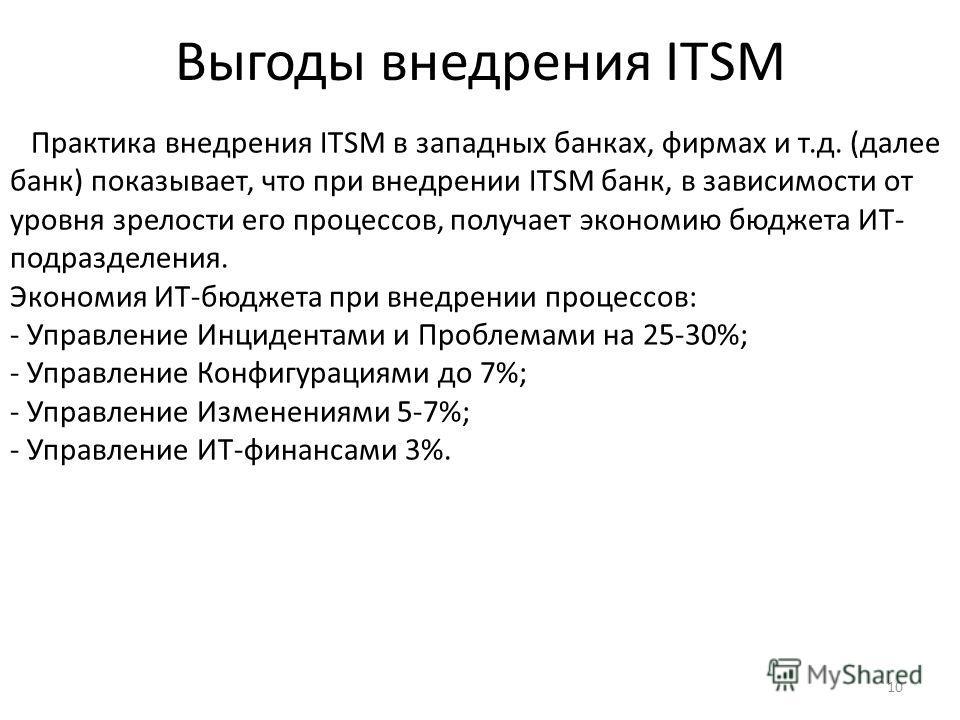 10 Выгоды внедрения ITSM Практика внедрения ITSM в западных банках, фирмах и т.д. (далее банк) показывает, что при внедрении ITSM банк, в зависимости от уровня зрелости его процессов, получает экономию бюджета ИТ- подразделения. Экономия ИТ-бюджета п