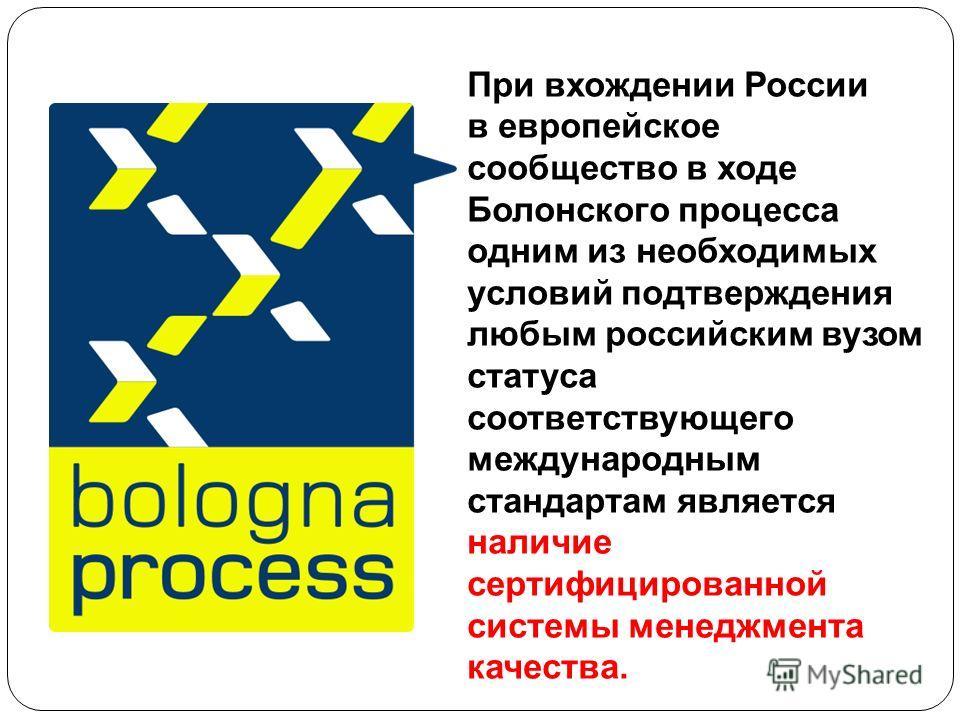 При вхождении России в европейское сообщество в ходе Болонского процесса одним из необходимых условий подтверждения любым российским вузом статуса соответствующего международным стандартам является наличие сертифицированной системы менеджмента качест