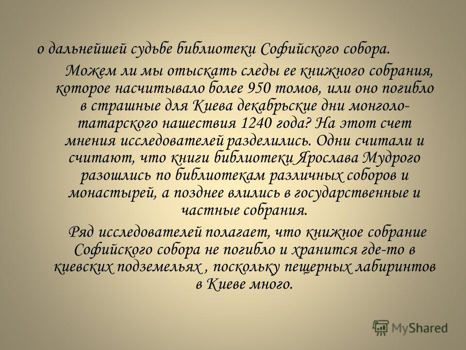 о дальнейшей судьбе библиотеки Софийского собора. Можем ли мы отыскать следы ее книжного собрания, которое насчитывало более 950 томов, или оно погибло в страшные для Киева декабрьские дни монголо- татарского нашествия 1240 года? На этот счет мнения