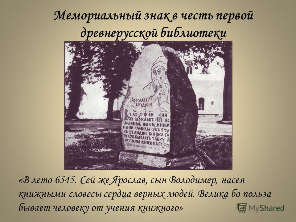 Мемориальный знак в честь первой древнерусской библиотеки «В лето 6545. Сей же Ярослав, сын Володимер, насея книжными словесы сердца верных людей. Велика бо польза бывает человеку от учения книжного»