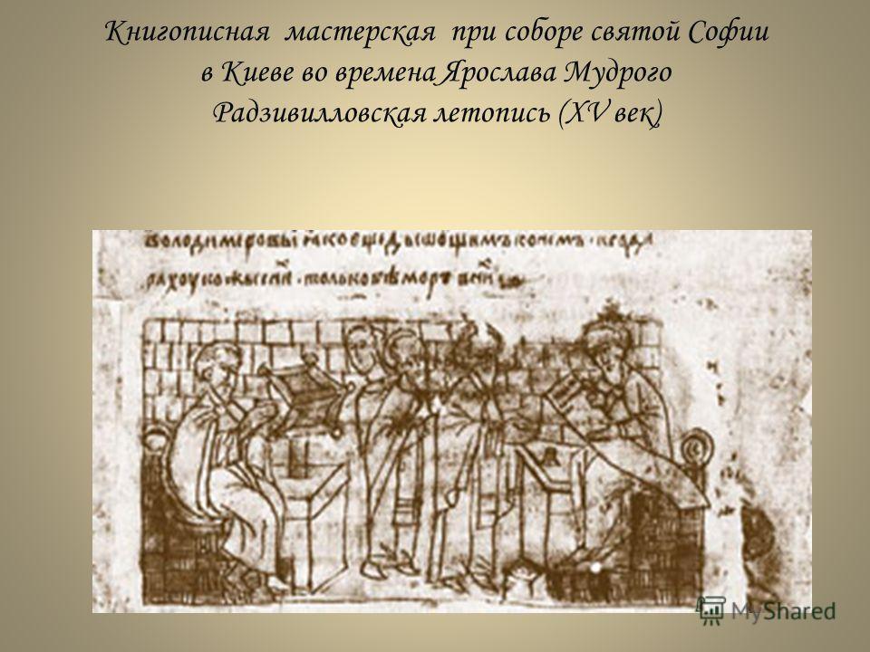Книгописная мастерская при соборе святой Софии в Киеве во времена Ярослава Мудрого Радзивилловская летопись (XV век)