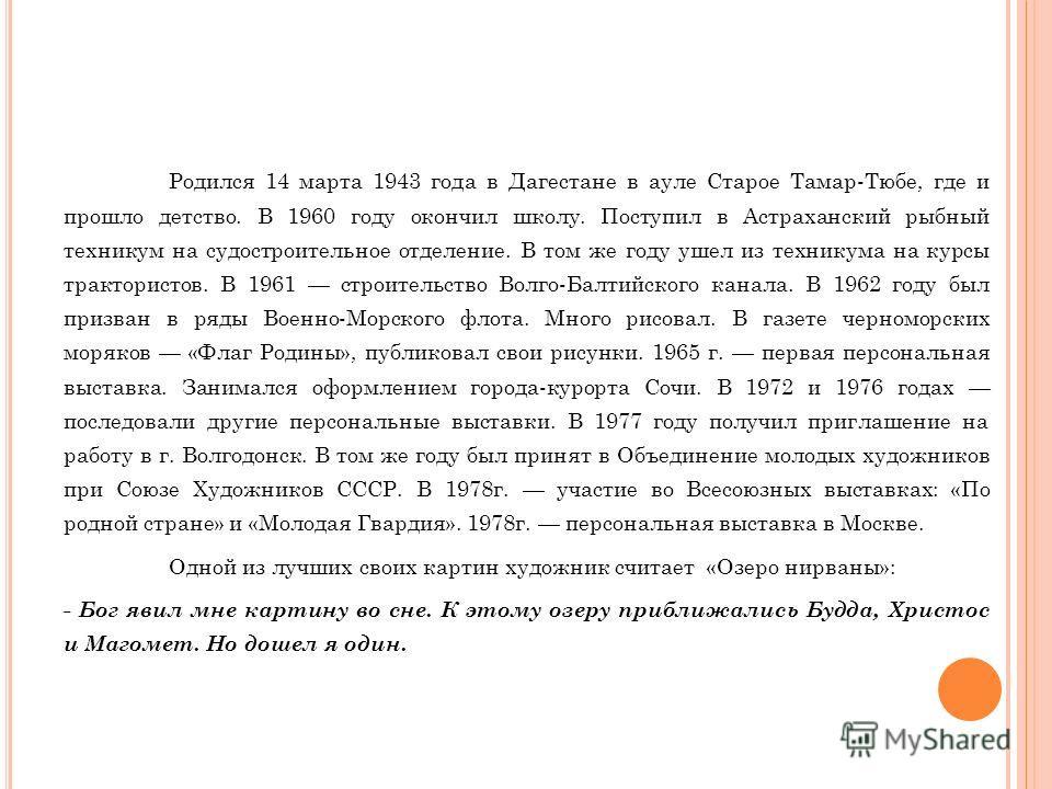 Родился 14 марта 1943 года в Дагестане в ауле Старое Тамар-Тюбе, где и прошло детство. В 1960 году окончил школу. Поступил в Астраханский рыбный техникум на судостроительное отделение. В том же году ушел из техникума на курсы трактористов. В 1961 стр