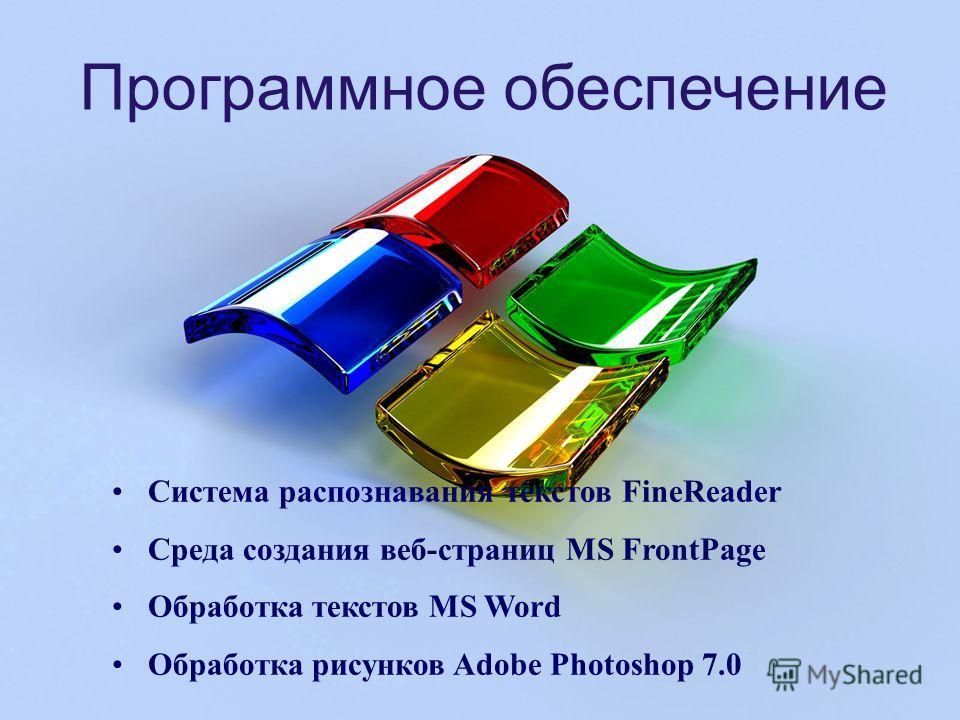 Программное обеспечение Система распознавания текстов FineReader Среда создания веб-страниц MS FrontPage Обработка текстов MS Word Обработка рисунков Adobe Photoshop 7.0