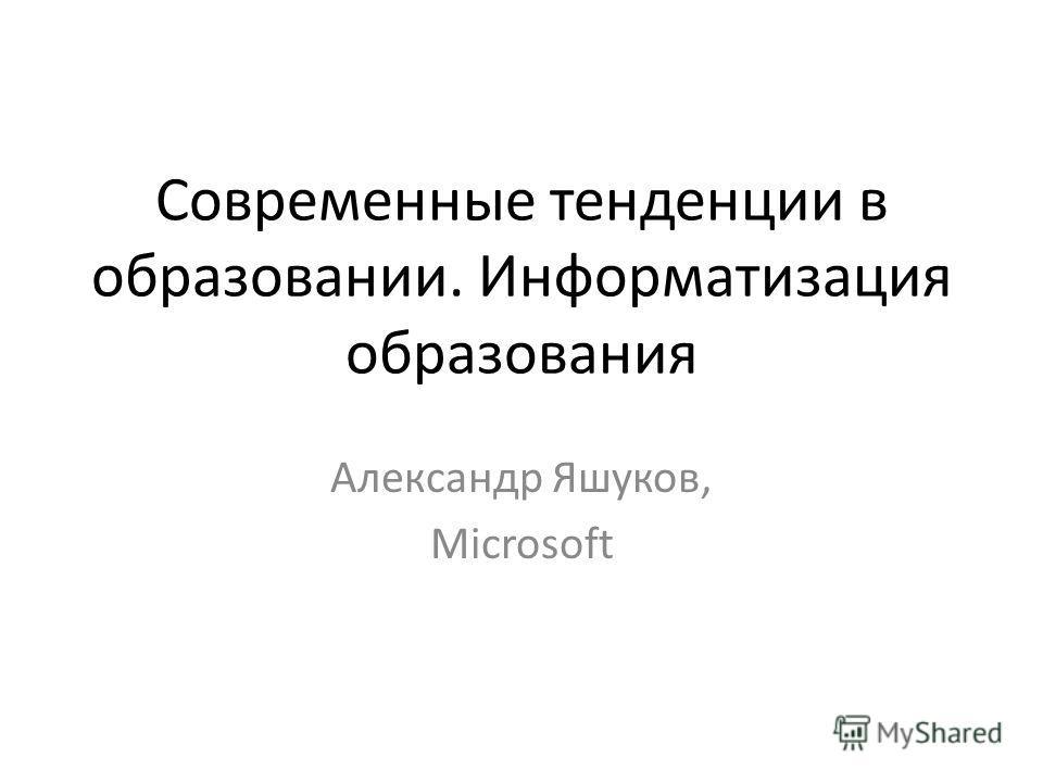Современные тенденции в образовании. Информатизация образования Александр Яшуков, Microsoft