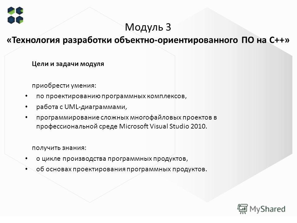 Модуль 3 «Технология разработки объектно-ориентированного ПО на С++» Цели и задачи модуля приобрести умения: по проектированию программных комплексов, работа с UML-диаграммами, программирование сложных многофайловых проектов в профессиональной среде