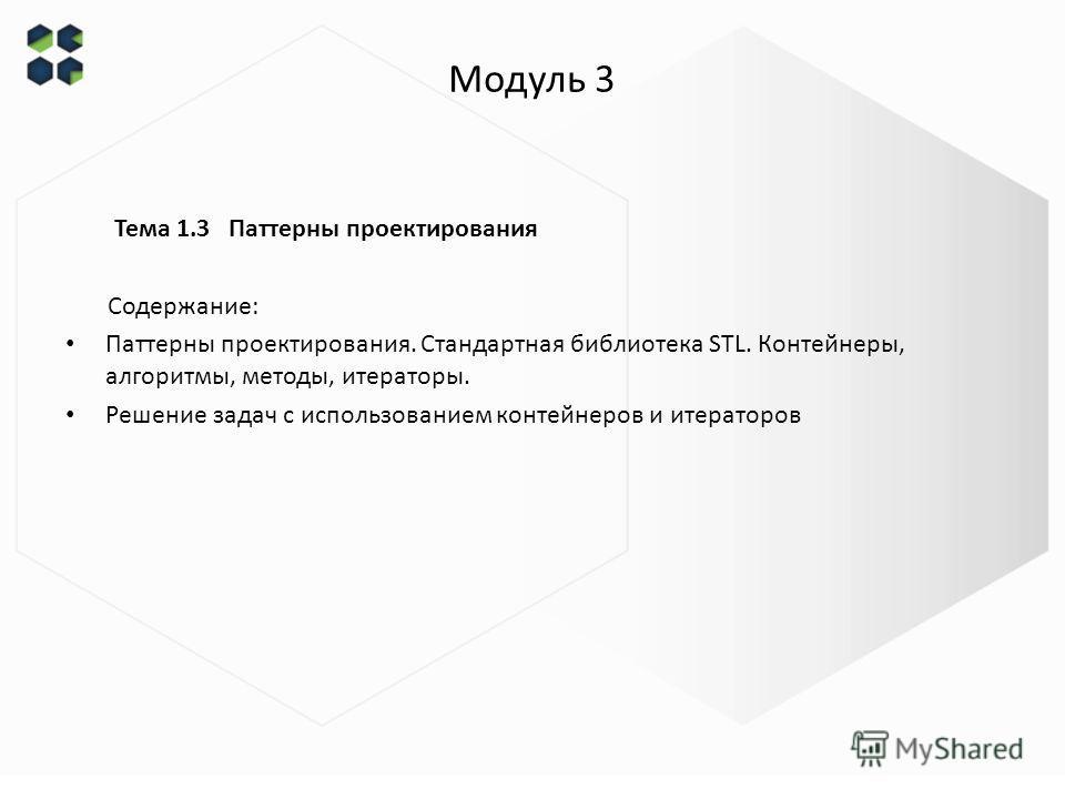 Модуль 3 Тема 1.3 Паттерны проектирования Содержание: Паттерны проектирования. Стандартная библиотека STL. Контейнеры, алгоритмы, методы, итераторы. Решение задач с использованием контейнеров и итераторов
