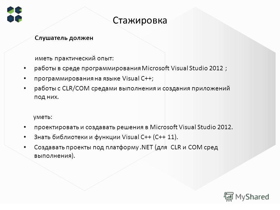 Слушатель должен иметь практический опыт: работы в среде программирования Microsoft Visual Studio 2012 ; программирования на языке Visual C++; работы с CLR/COM средами выполнения и создания приложений под них. уметь: проектировать и создавать решения