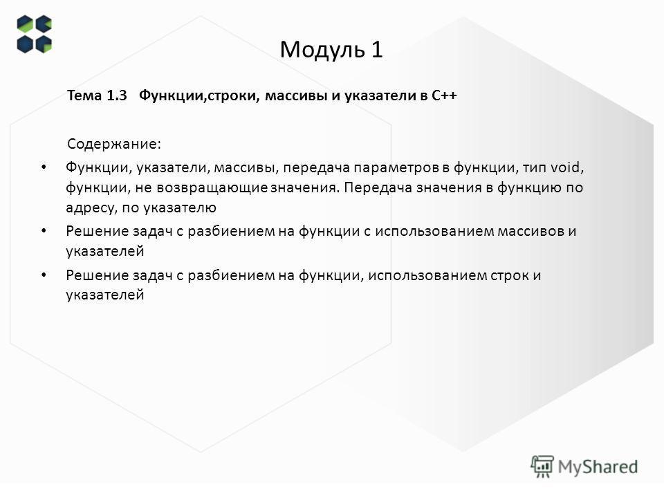 Модуль 1 Тема 1.3 Функции,строки, массивы и указатели в С++ Содержание: Функции, указатели, массивы, передача параметров в функции, тип void, функции, не возвращающие значения. Передача значения в функцию по адресу, по указателю Решение задач с разби