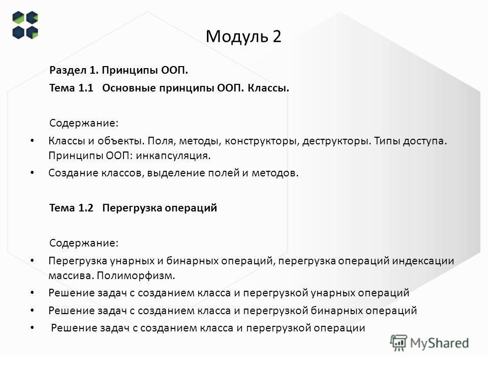 Модуль 2 Раздел 1. Принципы ООП. Тема 1.1 Основные принципы ООП. Классы. Содержание: Классы и объекты. Поля, методы, конструкторы, деструкторы. Типы доступа. Принципы ООП: инкапсуляция. Создание классов, выделение полей и методов. Тема 1.2 Перегрузка