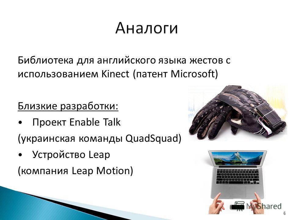 Библиотека для английского языка жестов с использованием Kinect (патент Microsoft) Близкие разработки: Проект Enable Talk (украинская команды QuadSquad) Устройство Leap (компания Leap Motion) 6
