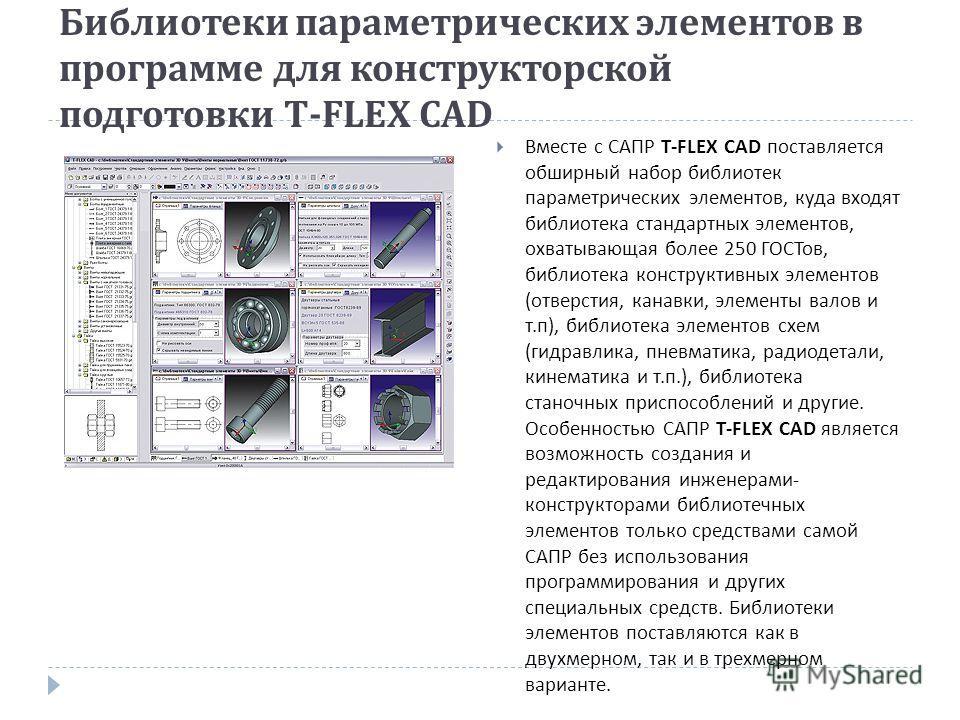 Библиотеки параметрических элементов в программе для конструкторской подготовки T-FLEX CAD Вместе с САПР T-FLEX CAD поставляется обширный набор библиотек параметрических элементов, куда входят библиотека стандартных элементов, охватывающая более 250