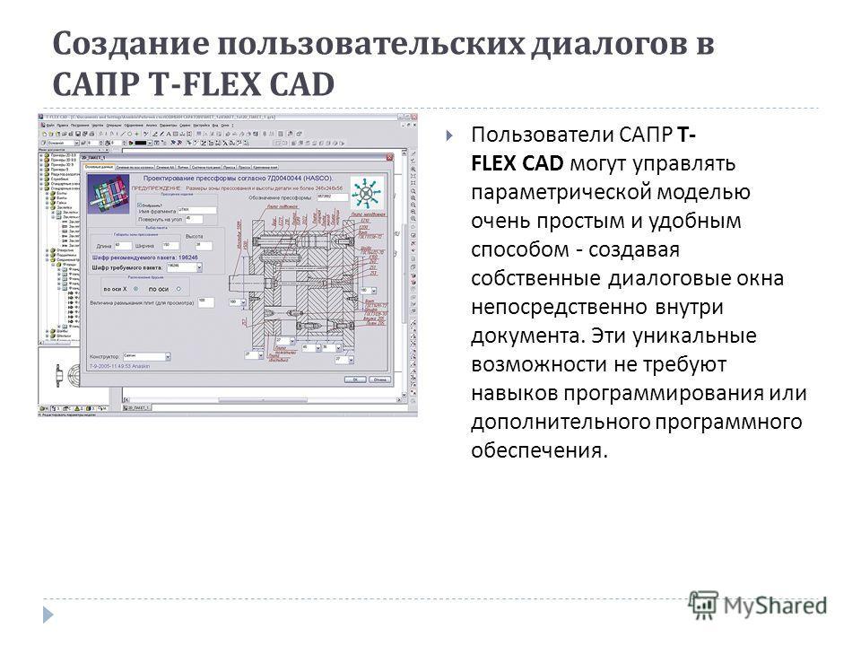 Создание пользовательских диалогов в САПР T-FLEX CAD Пользователи САПР T- FLEX CAD могут управлять параметрической моделью очень простым и удобным способом - создавая собственные диалоговые окна непосредственно внутри документа. Эти уникальные возмож