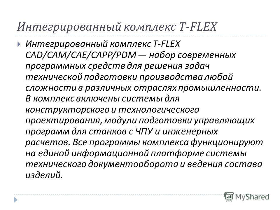 Интегрированный комплекс T-FLEX Интегрированный комплекс T-FLEX CAD/CAM/CAE/CAPP/PDM набор современных программных средств для решения задач технической подготовки производства любой сложности в различных отраслях промышленности. В комплекс включены