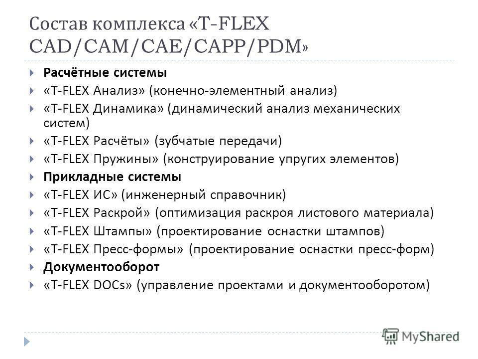 Состав комплекса «T-FLEX CAD/CAM/CAE/CAPP/PDM» Расчётные системы «T-FLEX Анализ » ( конечно - элементный анализ ) «T-FLEX Динамика » ( динамический анализ механических систем ) «T-FLEX Расчёты » ( зубчатые передачи ) «T-FLEX Пружины » ( конструирован