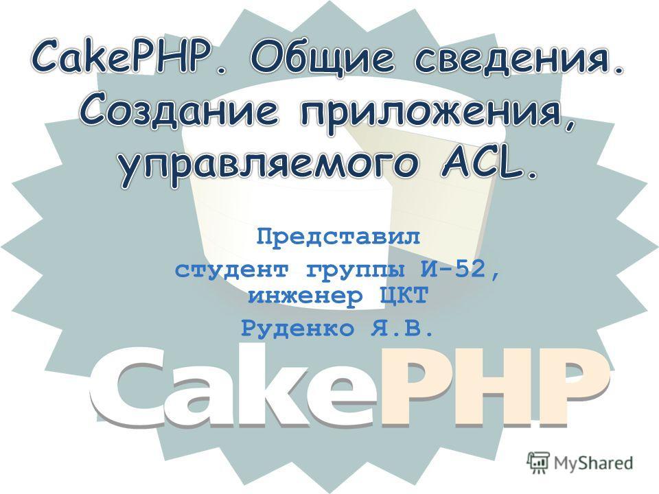 Представил студент группы И-52, инженер ЦКТ Руденко Я.В.