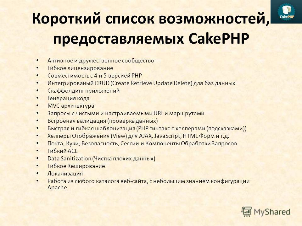 Короткий список возможностей, предоставляемых CakePHP Активное и дружественное сообщество Гибкое лицензирование Совместимость с 4 и 5 версией PHP Интегрированый CRUD (Create Retrieve Update Delete) для баз данных Скаффолдинг приложений Генерация кода
