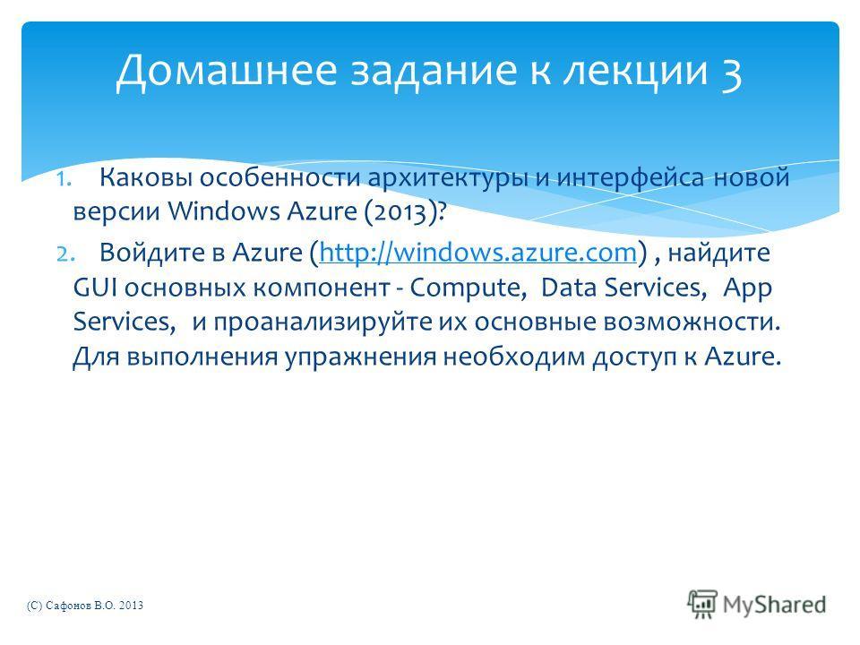Домашнее задание к лекции 3 1.Каковы особенности архитектуры и интерфейса новой версии Windows Azure (2013)? 2.Войдите в Azure (http://windows.azure.com), найдите GUI основных компонент - Compute, Data Services, App Services, и проанализируйте их осн