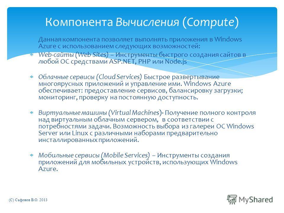 Данная компонента позволяет выполнять приложения в Windows Azure с использованием следующих возможностей: Web-сайты (Web Sites) – Инструменты быстрого создания сайтов в любой ОС средствами ASP.NET, PHP или Node.js Облачные сервисы (Cloud Services) Бы