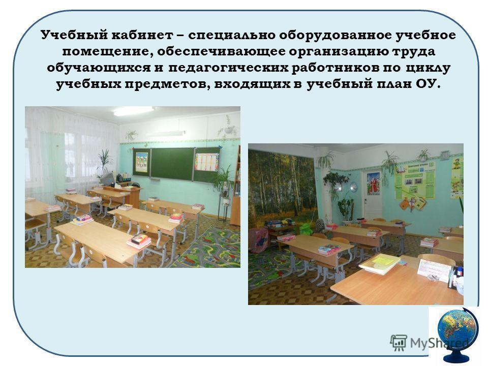 Учебный кабинет – специально оборудованное учебное помещение, обеспечивающее организацию труда обучающихся и педагогических работников по циклу учебных предметов, входящих в учебный план ОУ.