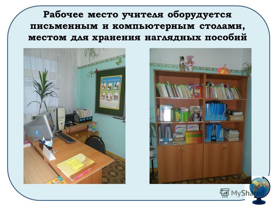 Рабочее место учителя оборудуется письменным и компьютерным столами, местом для хранения наглядных пособий