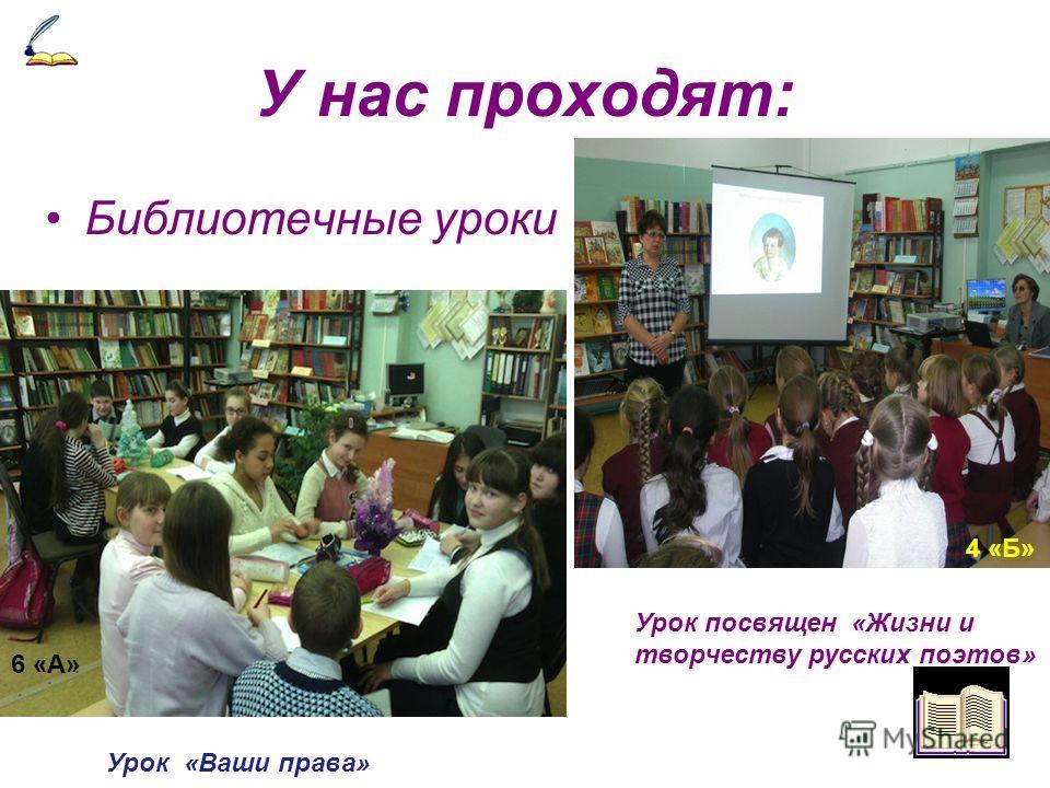 У нас проходят: Библиотечные уроки 6 «А» Урок посвящен «Жизни и творчеству русских поэтов» 4 «Б» Урок «Ваши права»