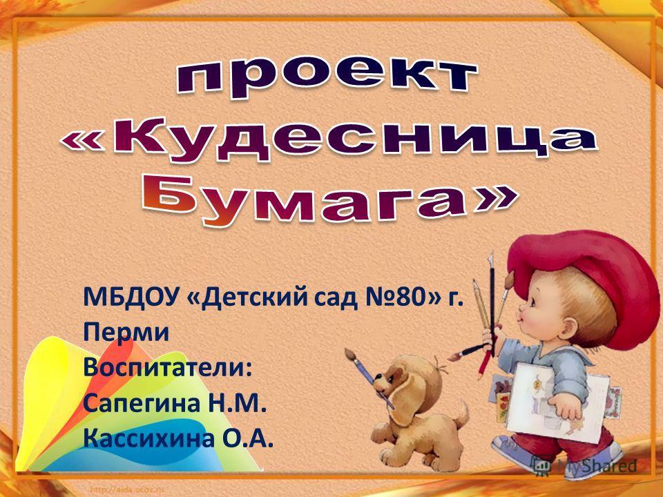 МБДОУ «Детский сад 80» г. Перми Воспитатели: Сапегина Н.М. Кассихина О.А.