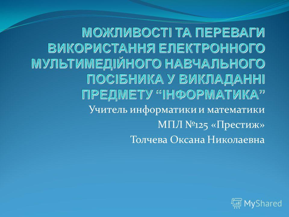 Учитель информатики и математики МПЛ 125 «Престиж» Толчева Оксана Николаевна