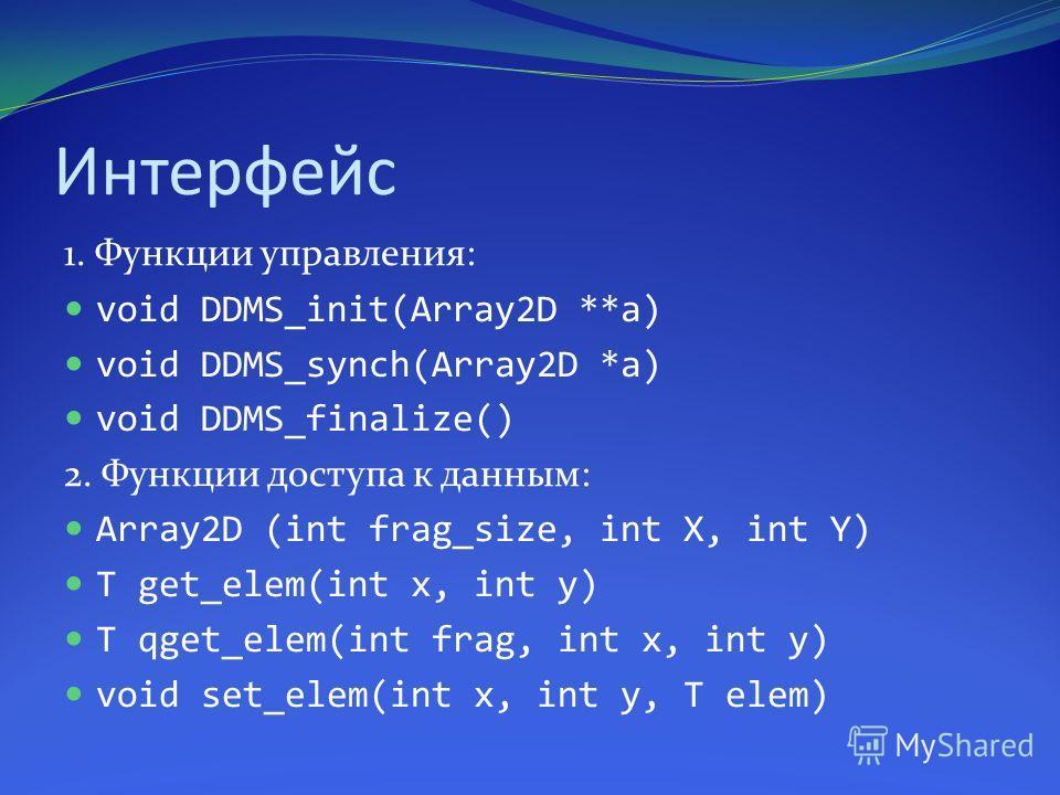 Интерфейс 1. Функции управления: void DDMS_init(Array2D **a) void DDMS_synch(Array2D *a) void DDMS_finalize() 2. Функции доступа к данным: Array2D (int frag_size, int X, int Y) T get_elem(int x, int y) T qget_elem(int frag, int x, int y) void set_ele