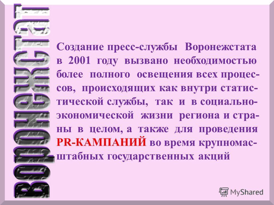 Создание пресс-службы Воронежстата в 2001 году вызвано необходимостью более полного освещения всех процес- сов, происходящих как внутри статис- тической службы, так и в социально- экономической жизни региона и стра- ны в целом, а также для проведения