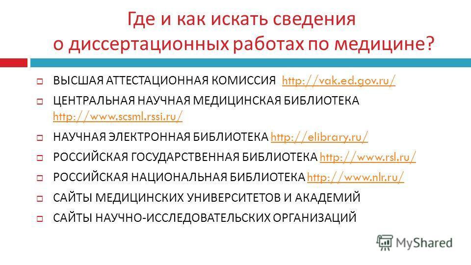 Где и как искать сведения о диссертационных работах по медицине ? ВЫСШАЯ АТТЕСТАЦИОННАЯ КОМИССИЯ http://vak.ed.gov.ru/http://vak.ed.gov.ru/ ЦЕНТРАЛЬНАЯ НАУЧНАЯ МЕДИЦИНСКАЯ БИБЛИОТЕКА http://www.scsml.rssi.ru/ http://www.scsml.rssi.ru/ НАУЧНАЯ ЭЛЕКТРО